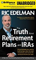The Truth About Retirement Plans and IRA's: All the Strategies You Need to Build Savings, Select the Right Investments, and Receive the Retirement Income You Want