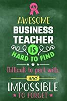 An Awesome Business Teacher Is Hard To Find Difficult To Part With and Impossible To Forget: Blank Line Teacher Appreciation Journal / Retirement / Thank You / Year End Gift (6 x 9 - 110 Wide Pages)