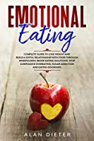 Emotional Eating: Complete Guide to Lose Weight and Build a Joyful Relationship with Food Through Mindfulness-Based Eating Solutions. Stop Compulsive Overeating, Sugar Addiction and Eating Disorders