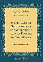 Pèlerinages Et Sanctuaires de la Sainte Vierge Dans Le Diocèse de Saint-Flour (Classic Reprint)