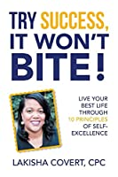 Try Success, It Won't Bite!: Live Your Best Life Through 10 Principles of Self-excellence