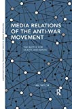 Media Relations of the Anti-War Movement: The Battle for Hearts and Minds (Routledge Studies in Global Information, Politics and Society)