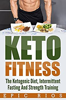 KETO FITNESS: The Ketogenic Diet, Intermittent Fasting And Strength Training by [Rios, Epic]