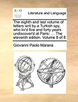 The Eighth and Last Volume of Letters Writ by a Turkish Spy, Who Liv'd Five and Forty Years Undiscover'd at Paris: The Eleventh Edition. Volume 8 of 8