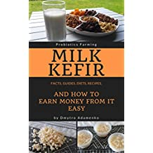 Milk Kefir: Facts, Guides, Diets, Recipes, And How to Earn Money from It Easy (Probiotics Farming)