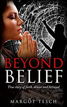 Beyond Belief: True story of faith, denial and betrayal by [Tesch, Margôt]