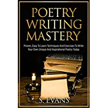 Poetry Writing: Poetry Writing Mastery, Proven, Easy To Learn Techniques And Exercises To Write Your Own Unique And Inspirational Poetry ! -poetry writing, poetry writing course -