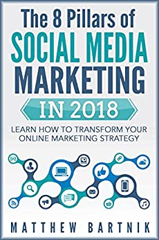 The 8 Pillars of Social Media Marketing in 2018: Learn How to Transform Your Online Marketing Strategy For Maximum Growth with Minimum Investment. Facebook, ... Twitter, LinkedIn, Youtube, Instagram +More by [Bartnik, Matthew]