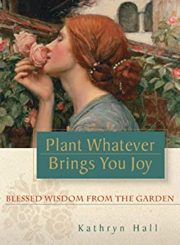 [Hall, Kathryn]のPlant Whatever Brings You Joy: Blessed Wisdom from the Garden (English Edition)