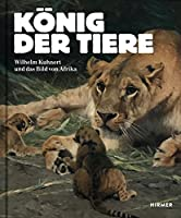 Koenig der Tiere: Wilhelm Kuhnert und das Bild von Afrika