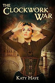 The Clockwork War (A clockwork war Book 1) by [Haye, Katy]