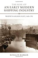 The Rise of an Early Modern Shipping Industry: Whitby's Golden Fleet, 1600-1750 (Regions and Regionalism in History)
