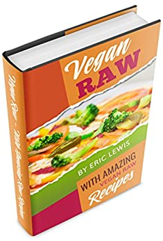Vegan Raw: Eat Amazingly, Live Vibrantly With Quick & Easy Recipes For A Totally Rawesome Lifestyle (Vegan Raw, Raw Vegan, Vegan, Vegan Raw Diet, Vegan Diet) by [Lewis, Eric]