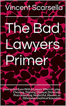 The Bad Lawyers Primer: How to Get Even With A Lawyer Who's A Lying, Cheating, Thieving, Disloyal, Dishonest, Procrastinating, Neglectful, Abusive, or Otherwise Unethical Scoundrel by [Scarsella, Vincent]