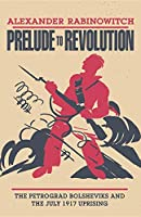 Prelude to Revolution: The Petrograd Bolsheviks and the July 1917 Uprising (A Midland Book)