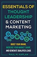 Essentials of Thought Leadership and Content Marketing: Boost Your Brand, Increase Your Market Share, and Generate Qualified Leads