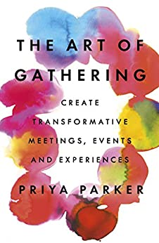 The Art of Gathering: Create Transformative Meetings, Events and Experiences by [Parker, Priya]