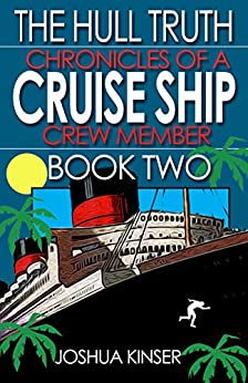 The Hull Truth: Chronicles of a Cruise Ship Crew Member (Book Two) by [Kinser, Joshua]