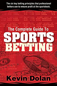 [Dolan, Kevin]のThe Complete Guide to Sports Betting: The six key betting principles that professional bettors use to ensure profit at the sports book. (English Edition)