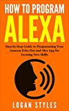 How to Program Alexa: Step-by-Step Guide to Programming Your Amazon Echo Dot and Alex App for Exciting New Skills (English Edition)