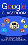 Google Classroom: The Ultimate Guide To Making Your Classroom Digital (2017 Updated User Guide, Google Drive, Google Apps,Google Guide,  tips and tricks) (English Edition)