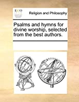 Psalms and Hymns for Divine Worship, Selected from the Best Authors.
