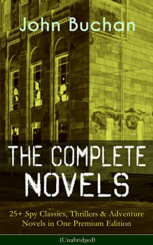 The Complete Novels of John Buchan: 25+ Spy Classics, Thrillers & Adventure Novels in One Premium Edition (Unabridged): Including Richard Hannay Series, ... The Free Fishers and more (English Edition)