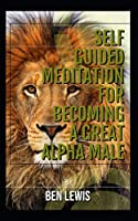 Self guided meditation for becoming a great alpha male.: Be free, be happy, be fulfilled!