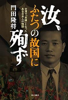 [門田 隆将]の汝、ふたつの故国に殉ず ―台湾で「英雄」となったある日本人の物語― (角川書店単行本)