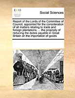 Report of the Lords of the Committee of Council, Appointed for the Consideration of All Matters Relating to Trade and Foreign Plantations, ... the Propriety of Reducing the Duties Payable in Great Britain on the Importation of Goods
