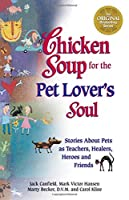 Chicken Soup for the Pet Lover's Soul: Stories About Pets As Teachers, Healers, Heroes, and Friends (Chicken Soup for the Soul)
