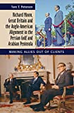 Richard Nixon, Great Britain and the Anglo-American Alignment in the Persian Gulf and Arabian Peninsula: Making Allies Out of Clients