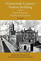 Nineteenth-Century Nation Building and the Latin American Intellectual Tradition: A Reader