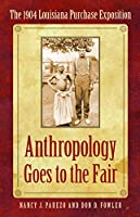 Anthropology Goes to the Fair: The 1904 Louisiana Purchase Exposition (Critical Studies in the History of Anthropology)