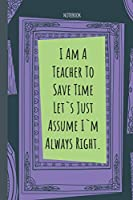 I Am A Teacher To Save Time Let`s Just Assume I`m Always Right.: Lined Journal, 100 Pages, 6 x 9, Blank Journal To Write In, Gift for Co-Workers, Colleagues, Boss, Friends or Family Gift