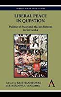 Liberal Peace in Question: Politics of State and Market Reform in Sri Lanka (Anthem South Asian Studies)