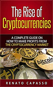 The rise of Cryptocurrencies: A complete guide on how to make profits from the Cryptocurrency market by [Capasso, Renato]