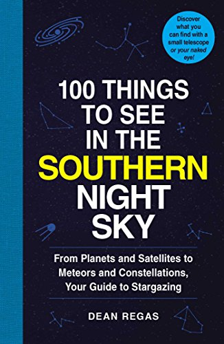 Download 100 Things to See in the Southern Night Sky: From Planets and Satellites to Meteors and Constellations, Your Guide to Stargazing 1507207808