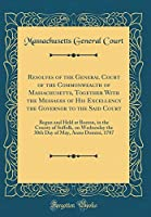 Resolves of the General Court of the Commonwealth of Massachusetts, Together with the Messages of His Excellency the Governor to the Said Court: Begun and Held at Boston, in the County of Suffolk, on Wednesday the 30th Day of May, Anno Domini, 1787