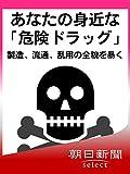 あなたの身近な「危険ドラッグ」 製造、流通、乱用の全貌を暴く (朝日新聞デジタルSELECT)