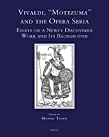 """Vivaldi, """"Motezuma"""" and the Opera Seria: Essays on a Newly Discovered Work and Its Background (Speculum Musicae)"""