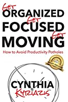 Get Organized. Get Focused. Get Moving.: How to Avoid Productivity Potholes