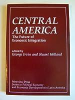 Central America: The Future Of Economic Integration (Series in Political Economy and Economic Development in Latin America)