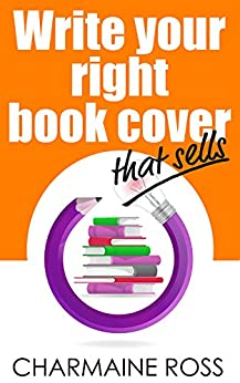 Write Your Right Book Cover to Market: Design a Book Cover that Sells by [Ross, Charmaine]
