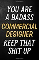 You Are A Badass Commercial Designer Keep That Shit Up: Commercial Designer Journal / Notebook / Appreciation Gift / Alternative To a Card For Commercial Designers ( 6 x 9 -120 Blank Lined Pages )