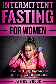 Intermittent Fasting For Women: Beat The Food Craving And Get That Weight Shaving by [Brook, James]