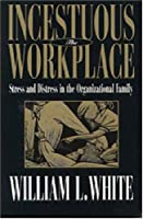 The Incestuous Workplace: Stress and Distress in the Organizational Family