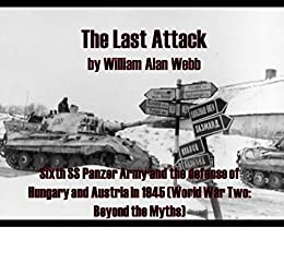The Last Attack: Sixth SS Panzer Army and the defense of Hungary and Austria in 1945 (World War Two: Beyond the Myths Book 1) by [Webb, William Alan]