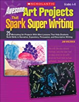 Awesome Art Projects That Spark Super Writing: 25 Motivating Art Projects With Mini-Lessons That Help Students Build Skills in Narrative, Expository, Persuasive, and Descriptive Writing: Grades 4-8