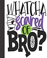 Composition Notebook: Whatcha Scared Of Bro Mummy Halloween Party Favors | Wide Ruled Notebook | Lined Journal | 100 Pages | 7.5 X 9.25"